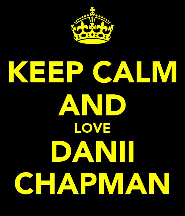 KEEP CALM AND LOVE DANII CHAPMAN