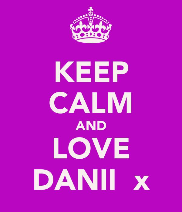KEEP CALM AND LOVE DANII  x