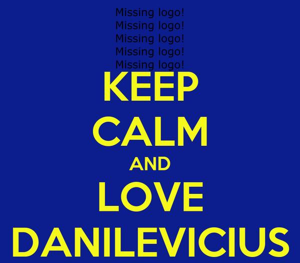 KEEP CALM AND LOVE DANILEVICIUS