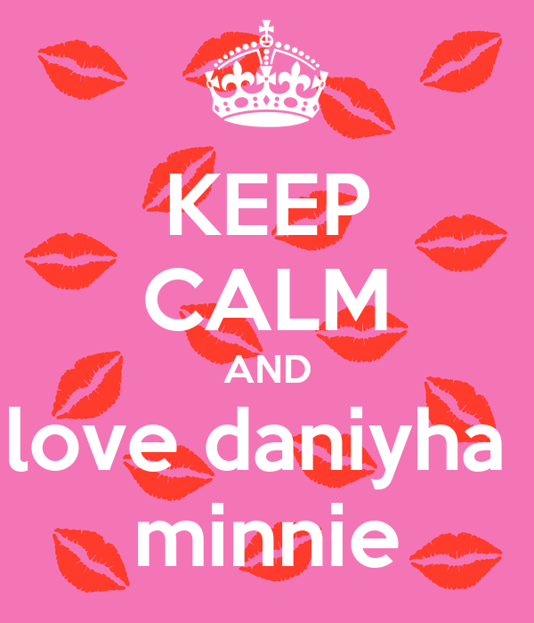 KEEP CALM AND love daniyha  minnie