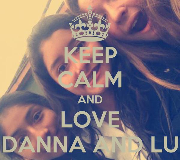 KEEP CALM AND LOVE DANNA AND LU