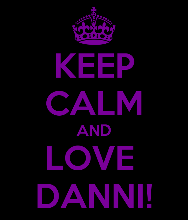 KEEP CALM AND LOVE  DANNI!