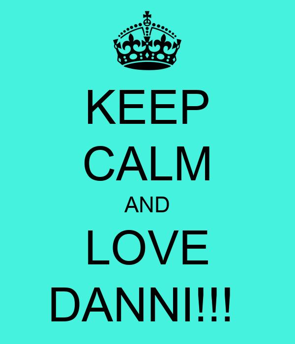 KEEP CALM AND LOVE DANNI!!!