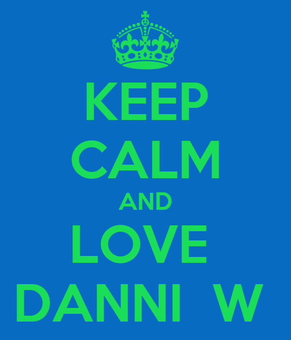 KEEP CALM AND LOVE  DANNI  W