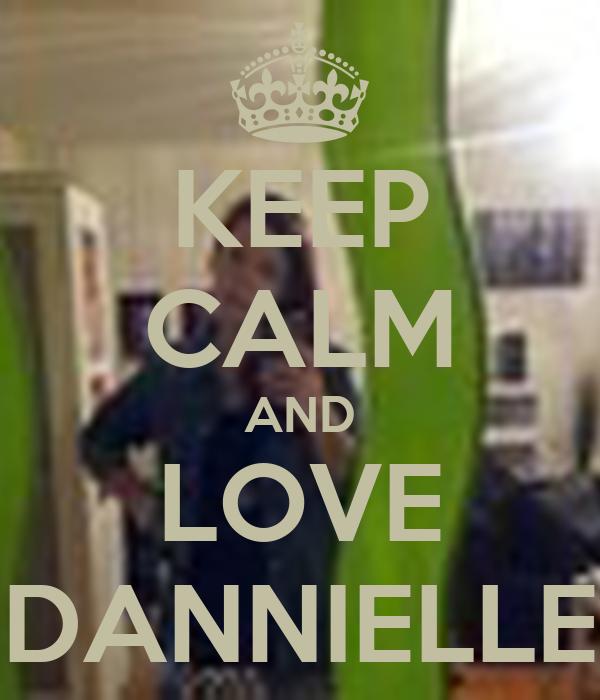 KEEP CALM AND LOVE DANNIELLE