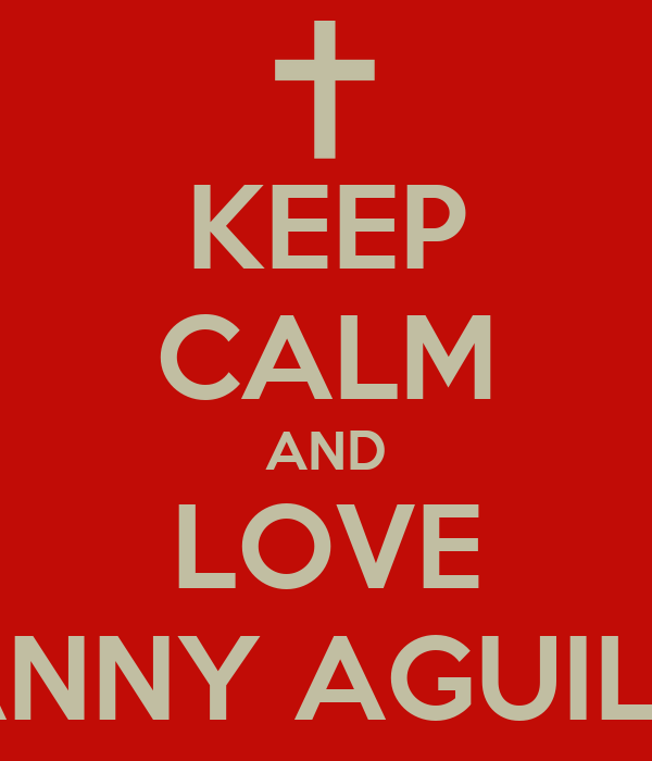 KEEP CALM AND LOVE DANNY AGUILAR