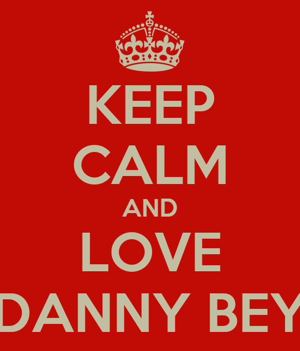 KEEP CALM AND LOVE DANNY BEY