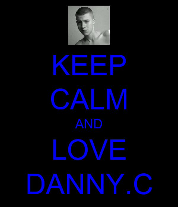KEEP CALM AND LOVE DANNY.C