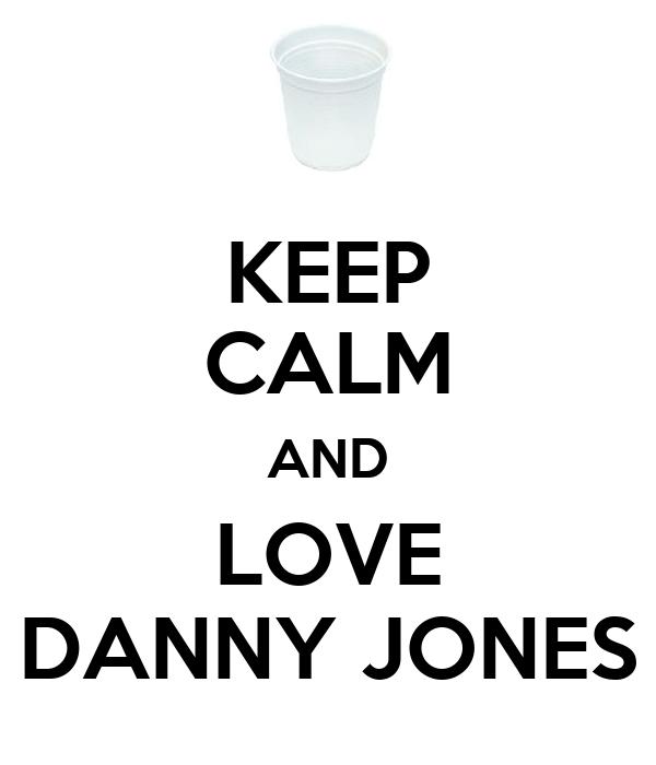 KEEP CALM AND LOVE DANNY JONES