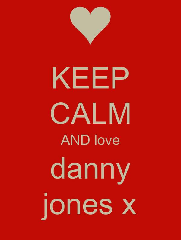 KEEP CALM AND love danny jones x