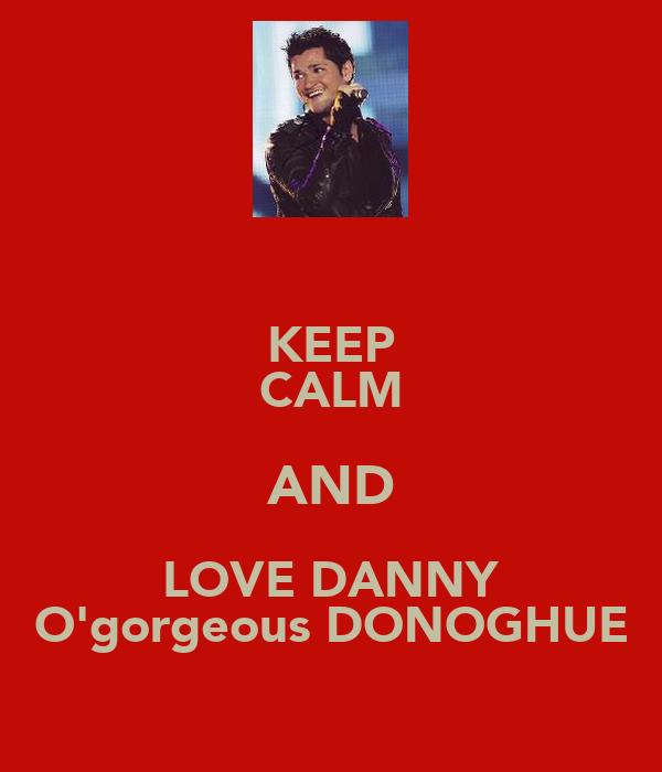KEEP CALM AND LOVE DANNY O'gorgeous DONOGHUE