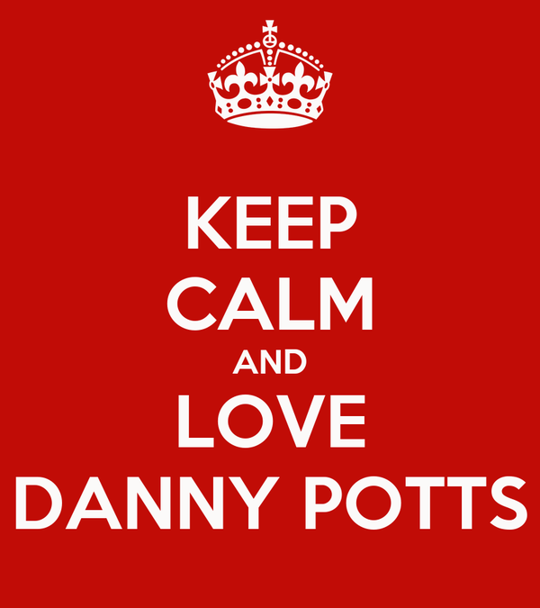KEEP CALM AND LOVE DANNY POTTS