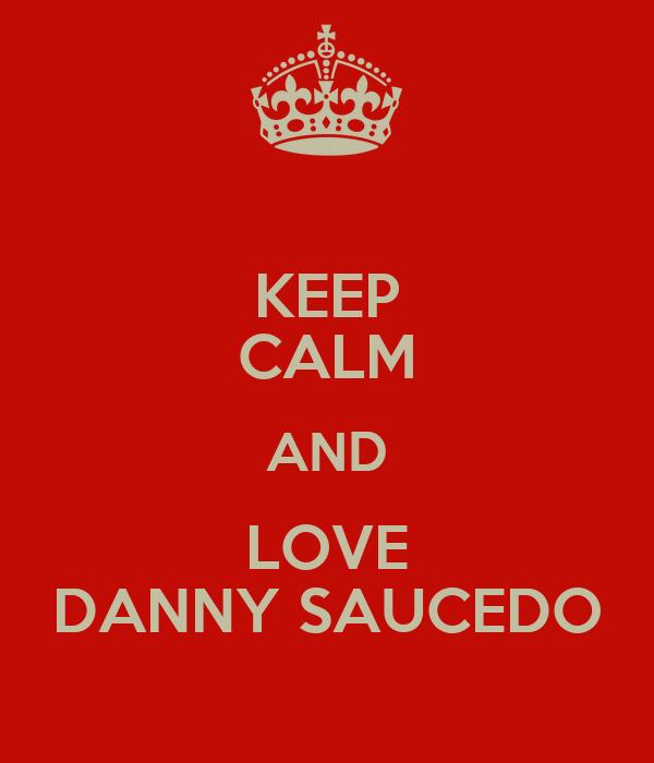 KEEP CALM AND LOVE DANNY SAUCEDO