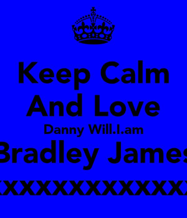 Keep Calm And Love Danny Will.I.am Bradley James xxxxxxxxxxxxx