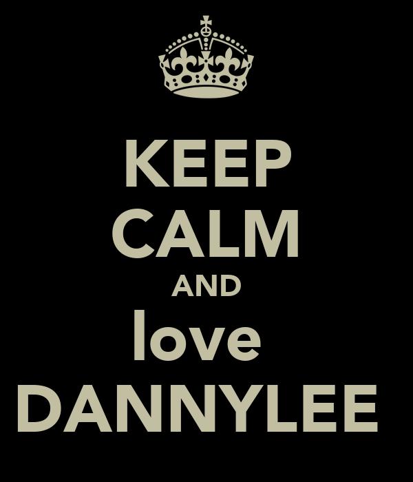 KEEP CALM AND love  DANNYLEE