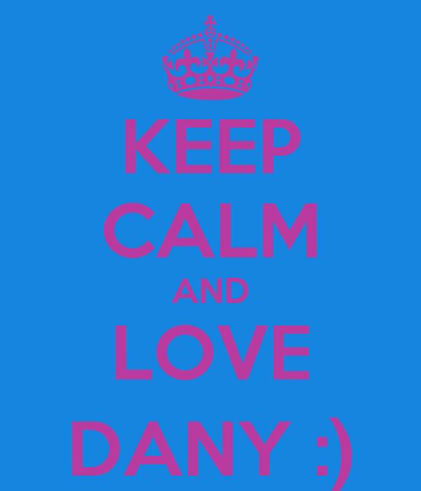 KEEP CALM AND LOVE DANY :)