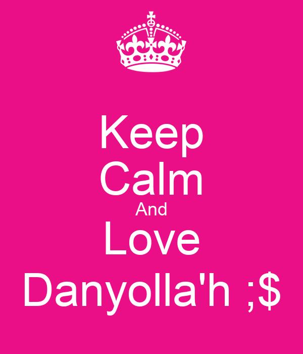 Keep Calm And Love Danyolla'h ;$