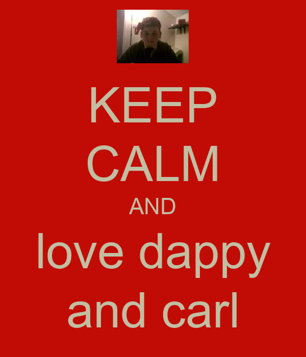 KEEP CALM AND love dappy and carl