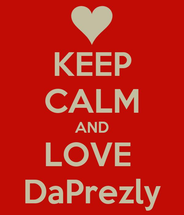 KEEP CALM AND LOVE  DaPrezly