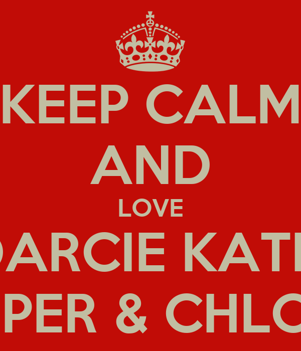 KEEP CALM AND LOVE DARCIE KATIE PIPER & CHLOE