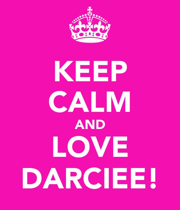 KEEP CALM AND LOVE DARCIEE!