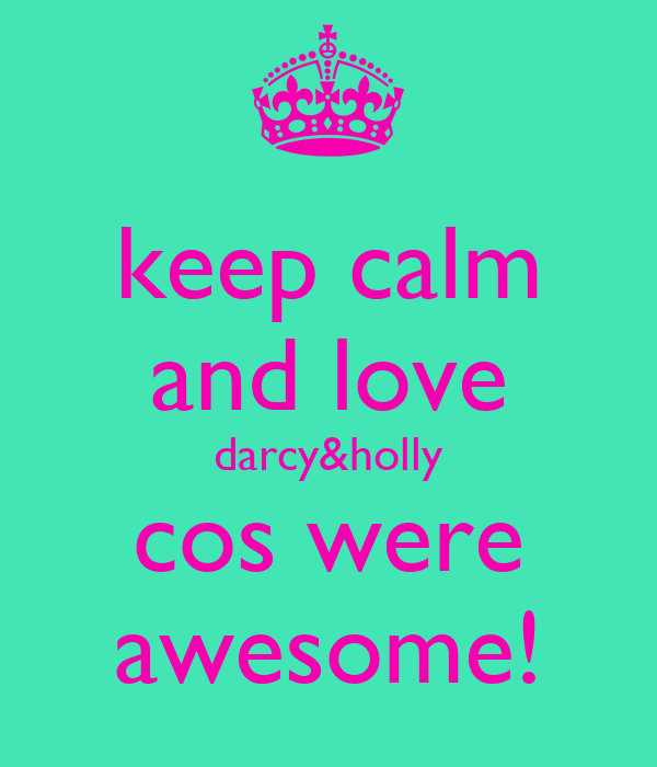 keep calm and love darcy&holly cos were awesome!