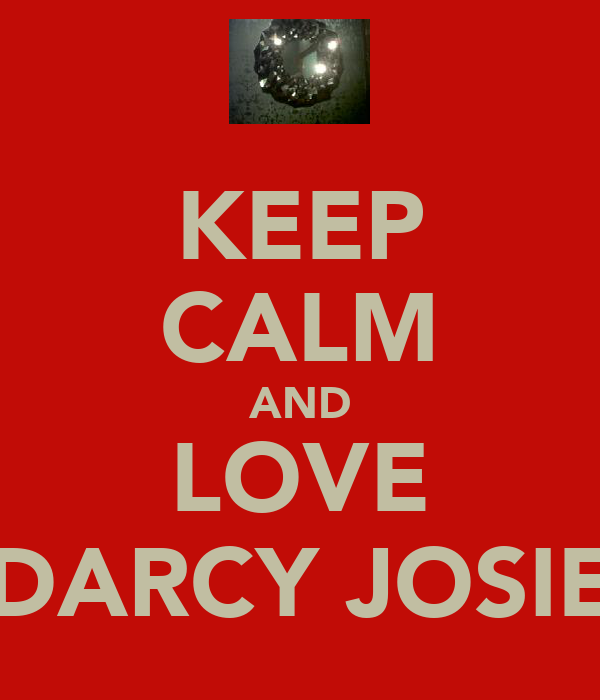 KEEP CALM AND LOVE DARCY JOSIE
