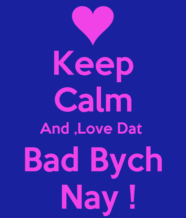 Keep Calm And ,Love Dat  Bad Bych  Nay !