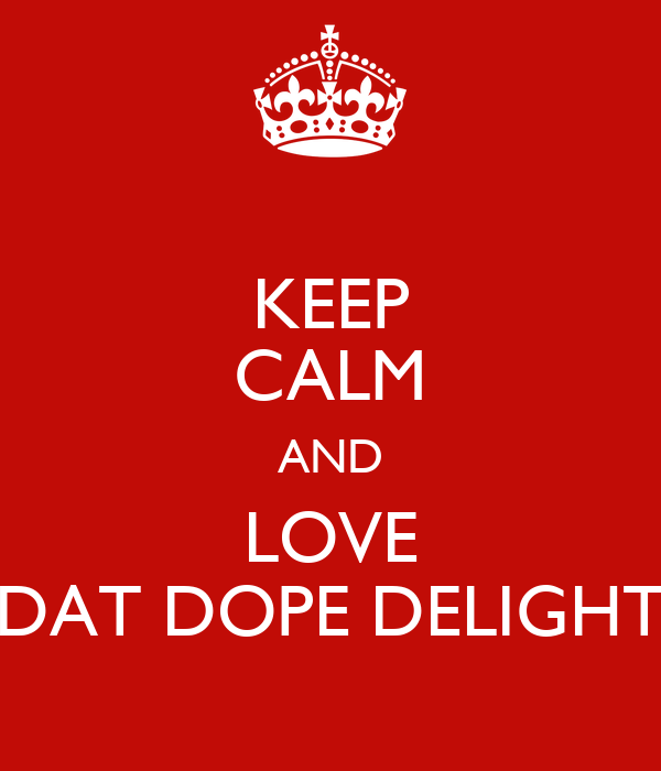 KEEP CALM AND LOVE DAT DOPE DELIGHT