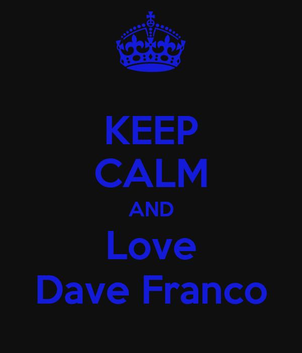 KEEP CALM AND Love Dave Franco