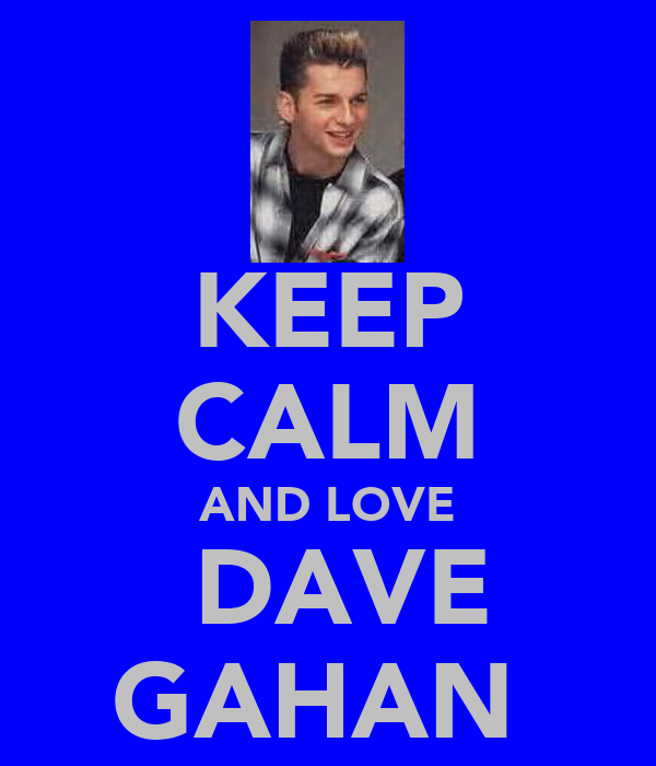 KEEP CALM AND LOVE ♡DAVE GAHAN♥