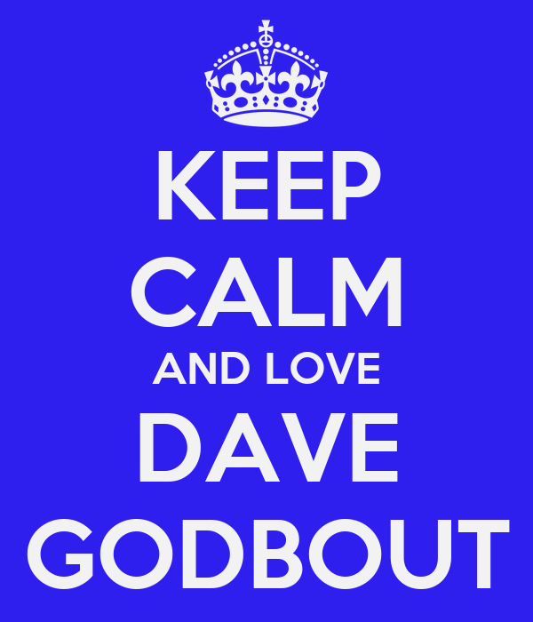 KEEP CALM AND LOVE DAVE GODBOUT