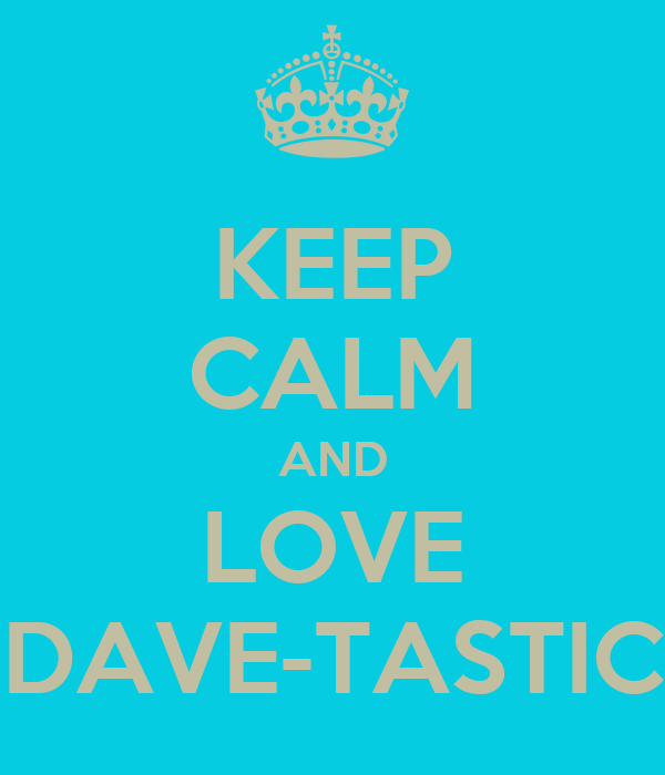 KEEP CALM AND LOVE DAVE-TASTIC
