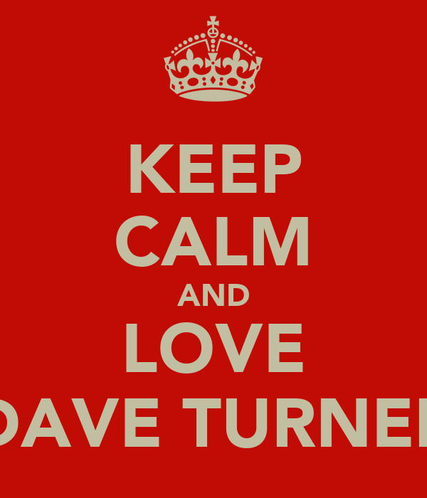 KEEP CALM AND LOVE DAVE TURNER