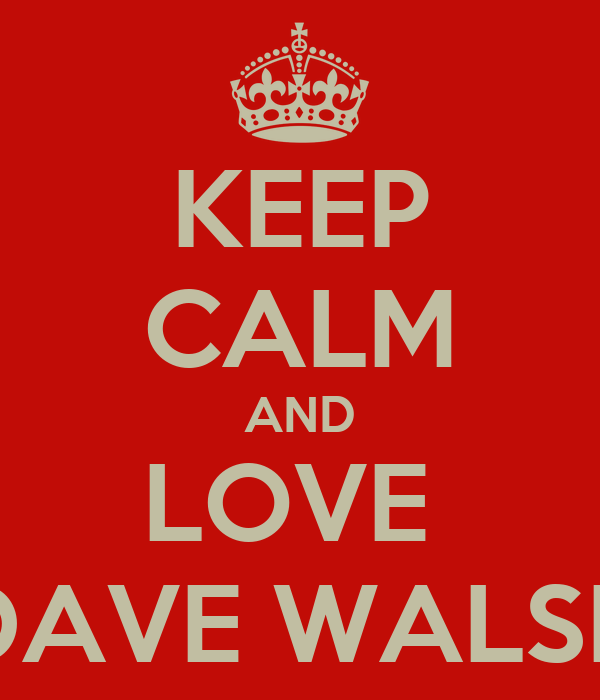 KEEP CALM AND LOVE  DAVE WALSH