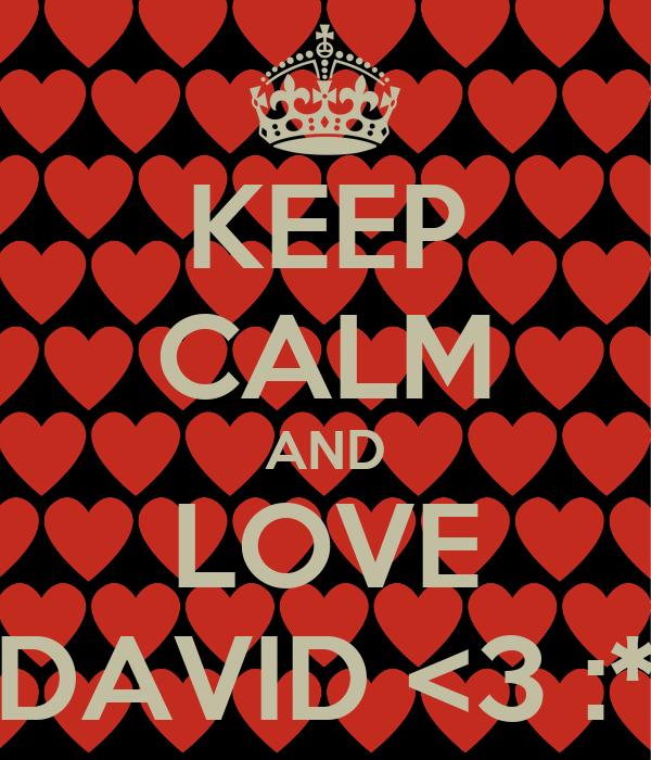 KEEP CALM AND LOVE DAVID <3 :*