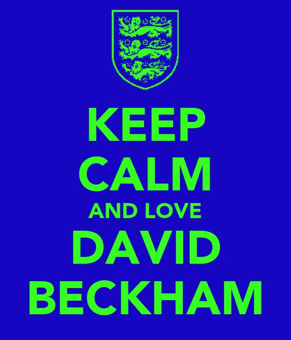 KEEP CALM AND LOVE DAVID BECKHAM