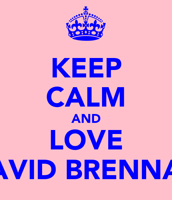 KEEP CALM AND LOVE DAVID BRENNAN
