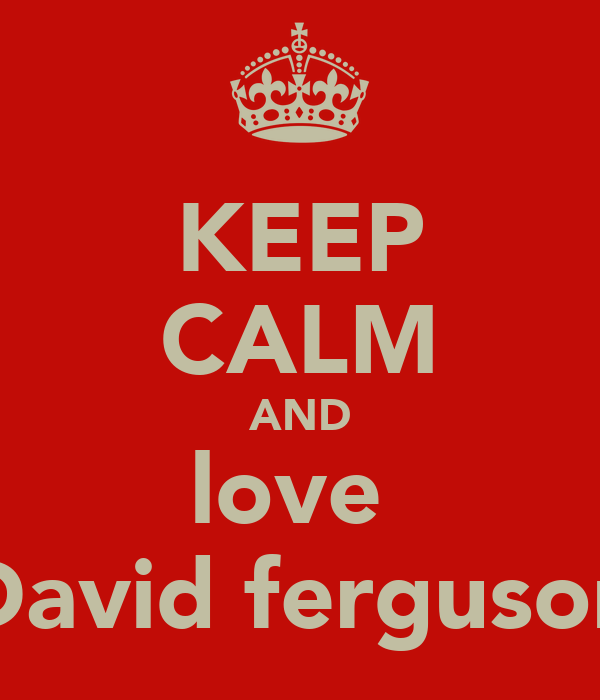KEEP CALM AND love  David ferguson