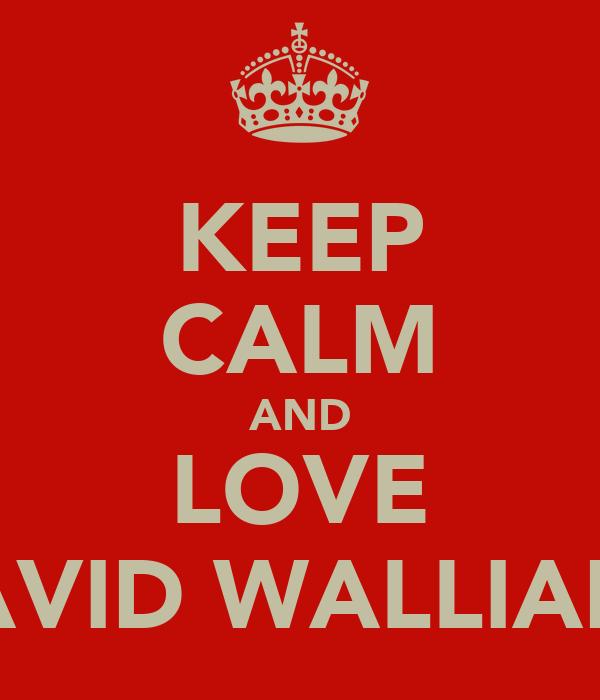 KEEP CALM AND LOVE DAVID WALLIAMS
