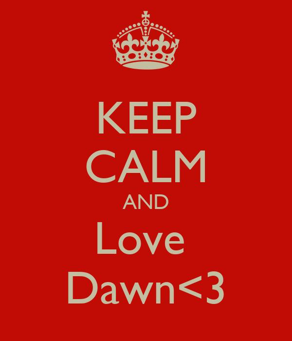 KEEP CALM AND Love  Dawn<3