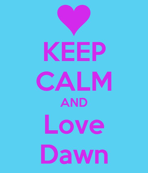 KEEP CALM AND Love Dawn
