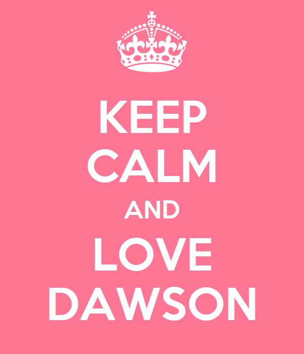 KEEP CALM AND LOVE DAWSON
