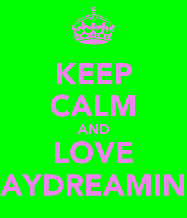 KEEP CALM AND LOVE DAYDREAMING