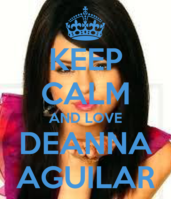 KEEP CALM AND LOVE DEANNA AGUILAR