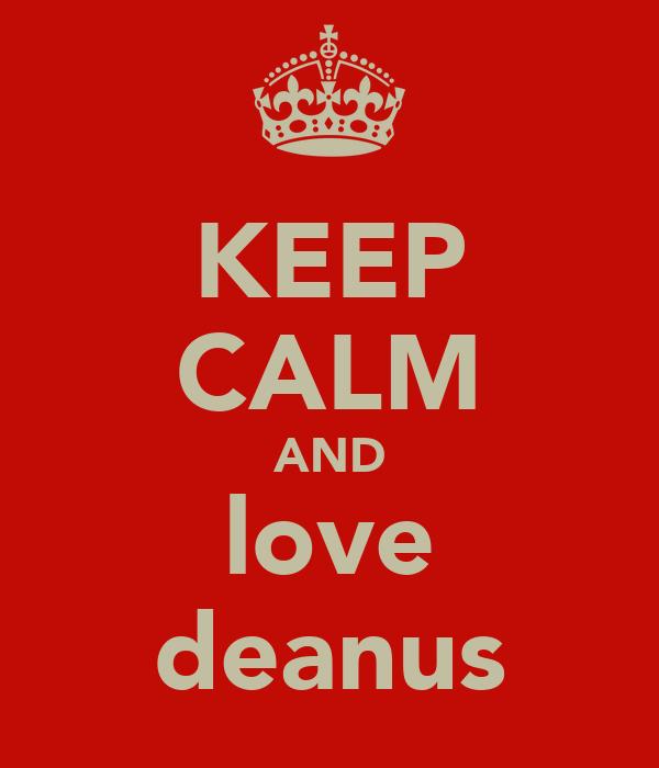 KEEP CALM AND love deanus