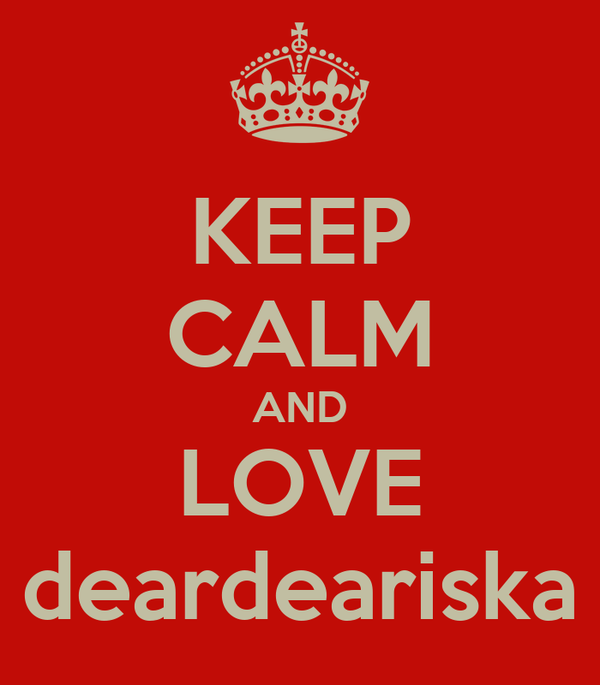 KEEP CALM AND LOVE deardeariska