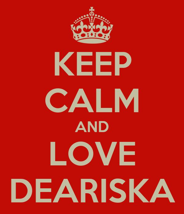 KEEP CALM AND LOVE DEARISKA