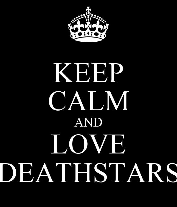 KEEP CALM AND LOVE DEATHSTARS