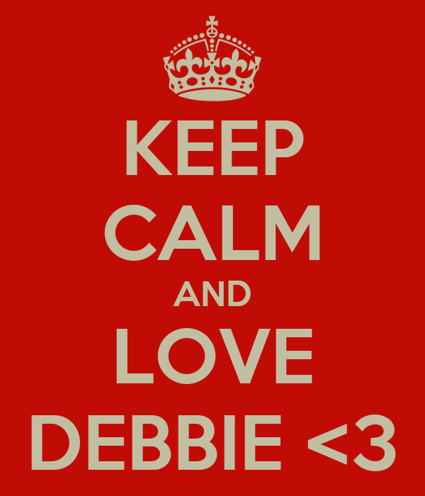KEEP CALM AND LOVE DEBBIE <3